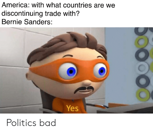 America, Bad, and Bernie Sanders: America: with what countries are we  discontinuing trade with?  Bernie Sanders:  Yes Politics bad