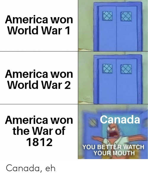 America, Canada, and Watch: America won  World War 1  America won  World War 2  Canada  America won  the War of  1812  YOU BETTER WATCH  YOUR MOUTH Canada, eh