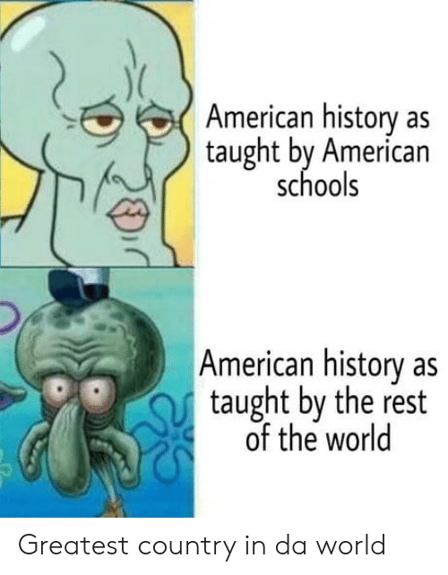 American, History, and World: American history as  taught by American  schools  American history as  taught by the rest  of the world Greatest country in da world