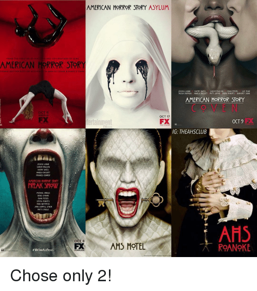 Kathie: AMERICAN HORROR STORY ASYLUM  AMERICAN HORROR STORY  CAN ar  ILY RA  KATHY BATty  ESSICA LANGt  SAAPAM PAULSON  VAN PLIERS  AMERICAN HORROR STORY  OCT 17  FX  tertainment  OCT 9  IG: THEAHSCLUB  JESSICA LANGE  SAPAMPALUUN  KATMT BATty  ANGELA BAS)ITT  tRANCty CONROY  AMERICAN NORROR STORY  FREAK SHOUI  AHS  AHS HOTEL  ROANOKE Chose only 2!