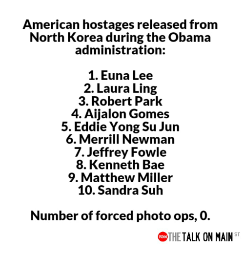 Newman: American hostages released from  North Korea during the Obama  administration:  1. Euna Lee  2. Laura Ling  3. Robert Park  4. Aijalon Gomes  5. Eddie Yong Su Jun  6. Merrill Newman  7. Jeffrey Fowle  8. Kenneth Bae  9. Matthew Miller  10. Sandra Suh  Number of forced photo ops, 0.  THE TALK ON MAIN ST