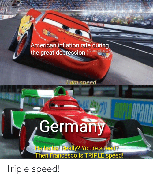 Great Depression: American inflation rate during  the great depression  u/Gonzalolikeskaiya  I am speed  Germany  Ha ha hal Really? You're speed?  Then Francesco is TRIPLE speed! Triple speed!