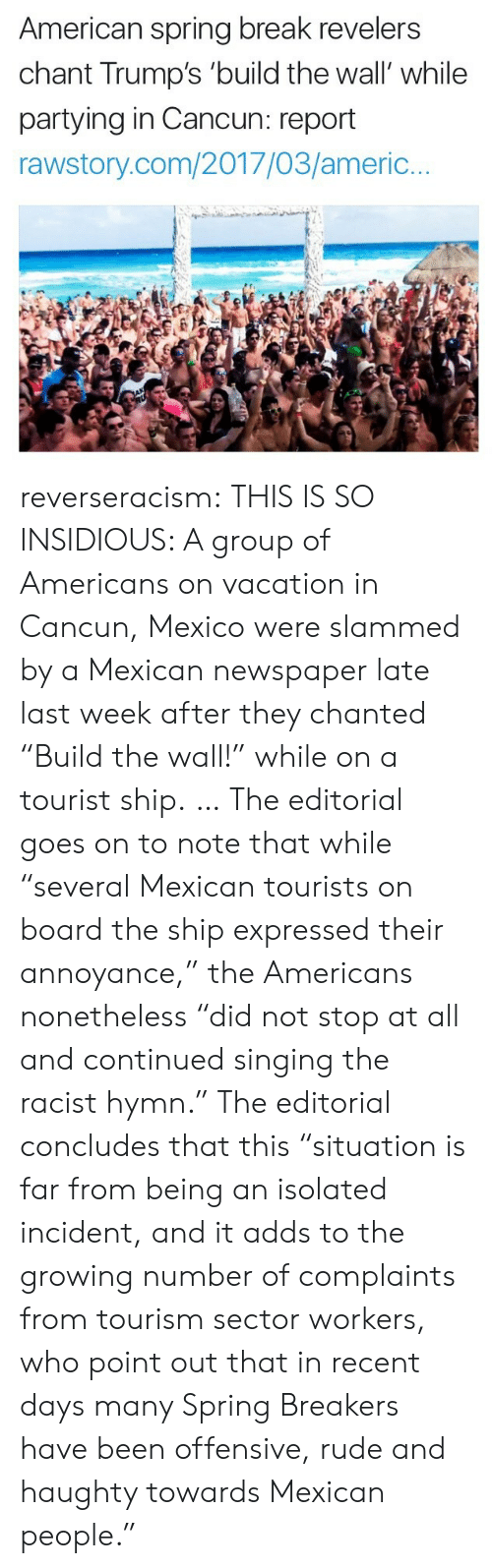 """annoyance: American spring break revelers  chant Trump's 'build the wall' while  partying in Cancun: report  rawstory.com/2017/03/americ.. reverseracism: THIS IS SO INSIDIOUS:   A group of Americans on vacation in Cancun, Mexico were slammed by a Mexican newspaper late last week after they chanted """"Build the wall!"""" while on a tourist ship.  … The editorial goes on to note that while """"several Mexican tourists on board the ship expressed their annoyance,"""" the Americans nonetheless """"did not stop at all and continued singing the racist hymn.""""  The editorial concludes that this """"situation is far from being an isolated incident, and it adds to the growing number of complaints from tourism sector workers, who point out that in recent days many Spring Breakers have been offensive, rude and haughty towards Mexican people."""""""