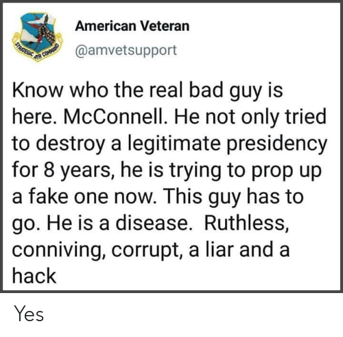 Bad, Fake, and American: American Veteran  USTRATEGIC  @amvetsupport  UR COMOUNID  Know who the real bad guy is  here. McConnell. He not only tried  to destroy a legitimate presidency  for 8 years, he is trying to prop up  a fake one now. This guy has to  go. He is a disease. Ruthless,  conniving, corrupt, a liar and a  hack Yes