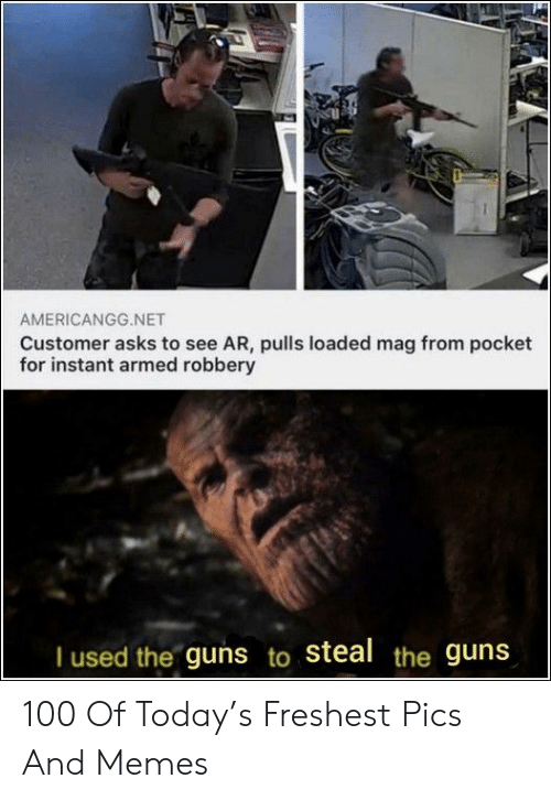 loaded: AMERICANGG.NET  Customer asks to see AR, pulls loaded mag from pocket  for instant armed robbery  I used the guns to steal the guns 100 Of Today's Freshest Pics And Memes