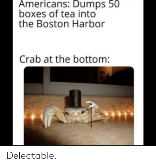 Dumps: Americans: Dumps 50  boxes of tea into  the Boston Harbor  Crab at the bottom: Delectable.