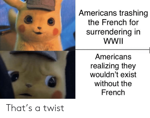 Twist: Americans trashing  the French for  surrendering in  WWII  Americans  realizing they  wouldn't exist  without the  French That's a twist