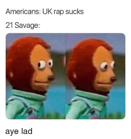 Rap, Savage, and Dank Memes: Americans: UK rap sucks  21 Savage: aye lad
