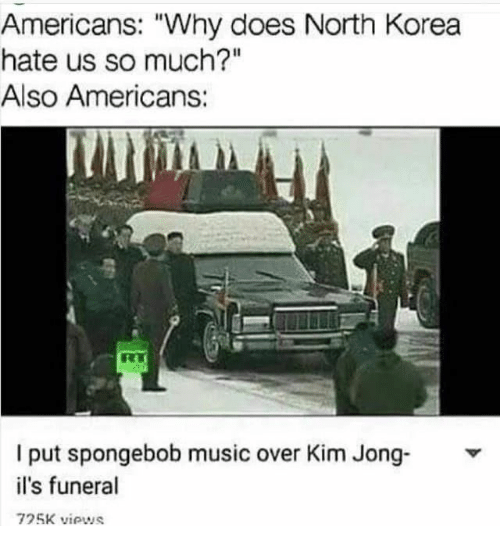 "Music, North Korea, and SpongeBob: Americans: ""Why does North Korea  hate us so much?""  Also Americans  I put spongebob music over Kim Jong-  il's funeral  725K viows"