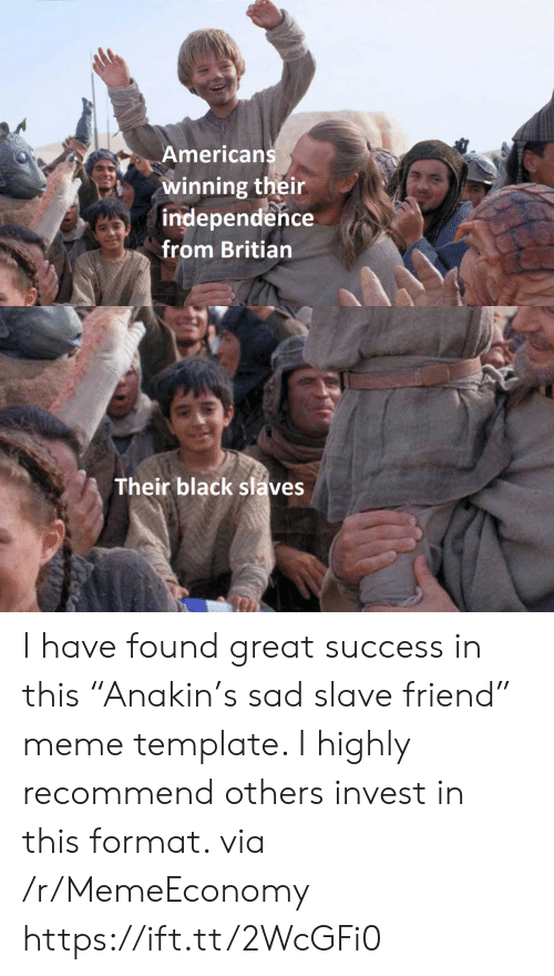 "slaves: Americans  winning their  independence  from Britian  Their black slaves I have found great success in this ""Anakin's sad slave friend"" meme template. I highly recommend others invest in this format. via /r/MemeEconomy https://ift.tt/2WcGFi0"