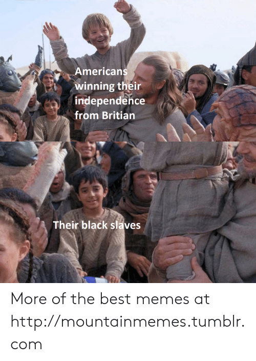 slaves: Americans  winning their  independence  from Britian  Their black slaves More of the best memes at http://mountainmemes.tumblr.com