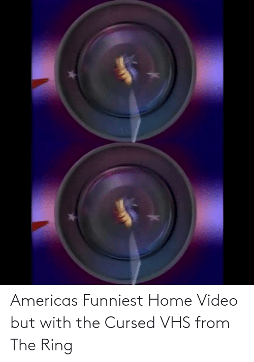 ring: Americas Funniest Home Video but with the Cursed VHS from The Ring