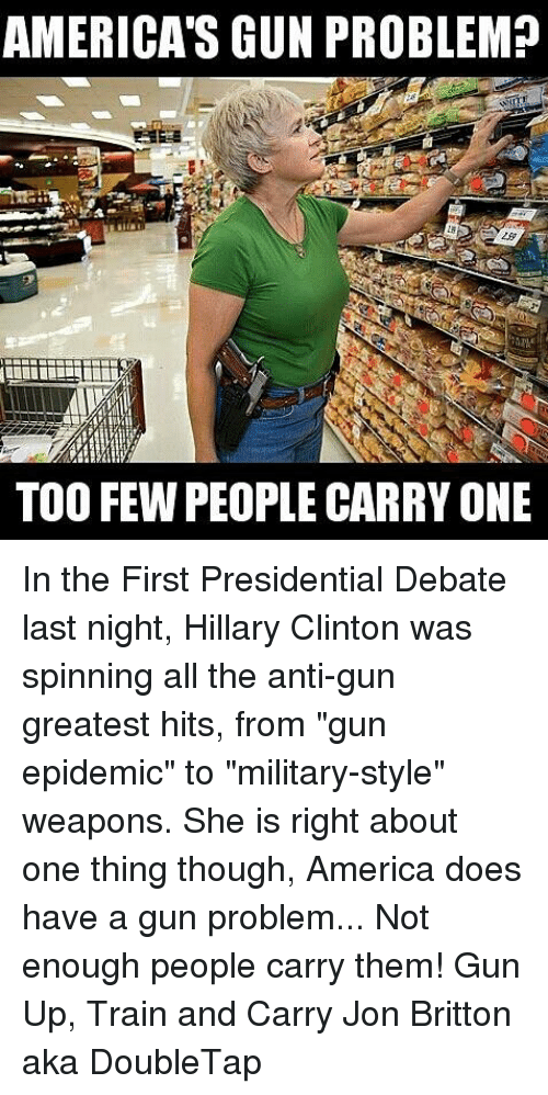 """debate-last-night: AMERICA'S GUN PROBLEM?  TOO FEW PEOPLE CARRY ONE In the First Presidential Debate last night, Hillary Clinton was spinning all the anti-gun greatest hits, from """"gun epidemic"""" to """"military-style"""" weapons. She is right about one thing though, America does have a gun problem...  Not enough people carry them!  Gun Up, Train and Carry Jon Britton aka DoubleTap"""