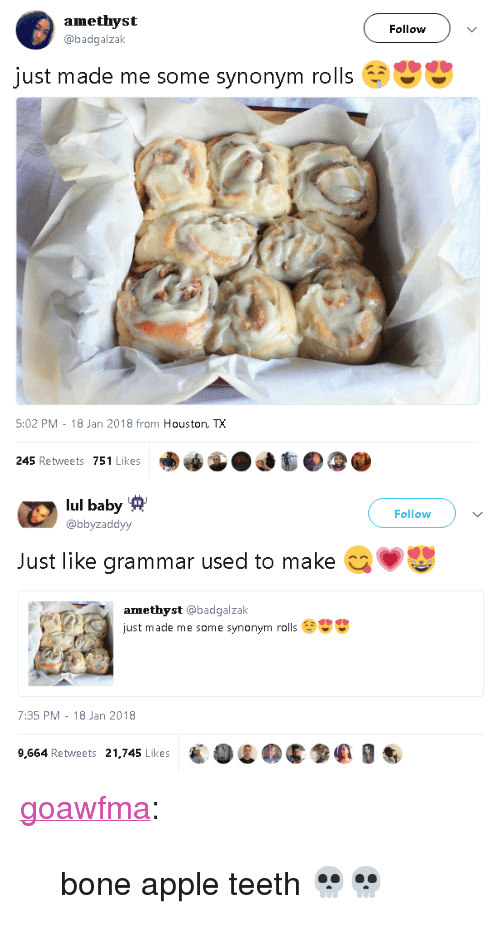 "Apple, Tumblr, and Amethyst: amethyst  @badgalzal  Follow  just made me some synonym rolls  5:02 PM-18 Jan 2018 from Houston, TX  245 Retweets 751 Likes   lul baby  @bbyzaddyy  Follow  Just like grammar used to make  amethyst @badgalzak  just made me some synonym rolls  7:35 PM -18 Jan 2018  9,564 Retweets 21,745 LikesE0C90 <p><a href=""https://goawfma.tumblr.com/post/169939583436/bone-apple-teeth"" class=""tumblr_blog"">goawfma</a>:</p>  <blockquote><p>bone apple teeth 💀💀</p></blockquote>"