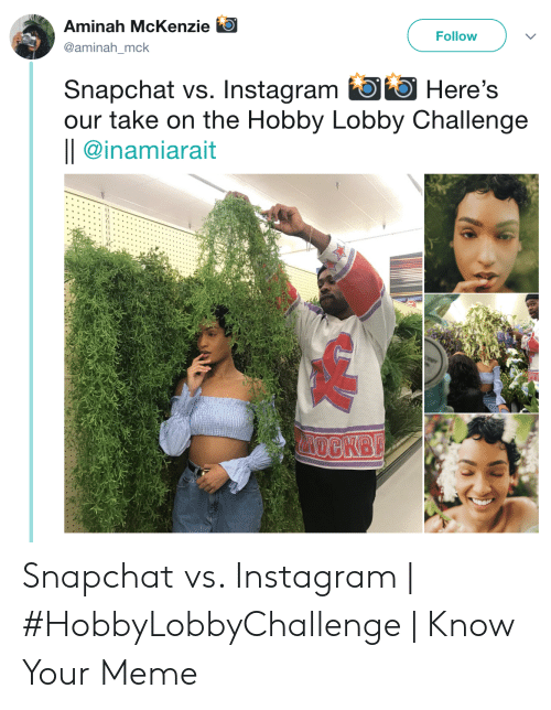 Lobby Challenge: Aminah McKenzie  Follow  @aminah_mck  Snapchat vs. Instagram Here's  our take on the Hobby Lobby Challenge  || @inamiarait  VDCKB Snapchat vs. Instagram | #HobbyLobbyChallenge | Know Your Meme