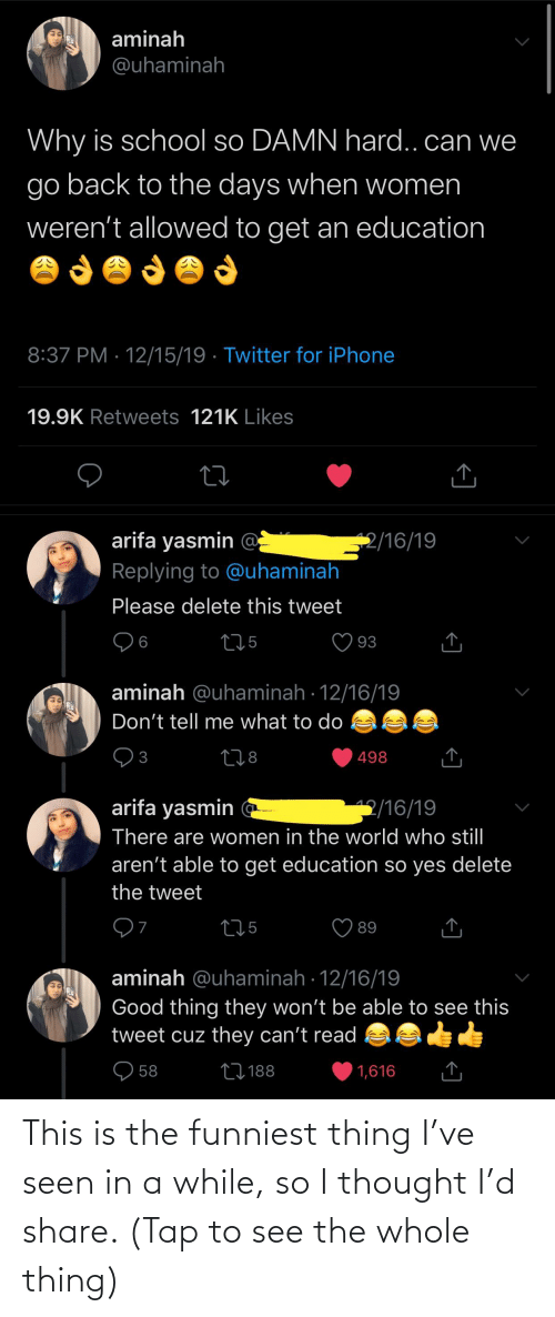 An Education: aminah  @uhaminah  Why is school so DAMN hard..can we  go back to the days when women  weren't allowed to get an education  8:37 PM · 12/15/19 · Twitter for iPhone  19.9K Retweets 121K Likes  arifa yasmin @  Replying to @uhaminah  2/16/19  Please delete this tweet  275  93  6  aminah @uhaminah · 12/16/19  Don't tell me what to do  278  498  3  arifa yasmin  2/16/19  There are women in the world who stil  aren't able to get education so yes delete  the tweet  275  89  aminah @uhaminah · 12/16/19  Good thing they won't be able to see this  tweet cuz they can't read  O 58  27188  1,616 This is the funniest thing I've seen in a while, so I thought I'd share. (Tap to see the whole thing)
