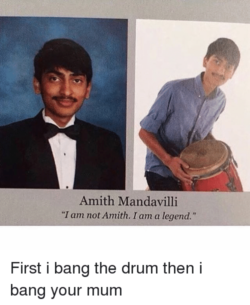 "Amith: Amith Mandavilli  ""I am not Amith. I am a legend."" First i bang the drum then i bang your mum"