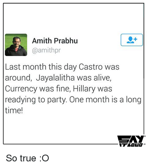 Amith: Amith Prabhu  @amithpr  Last month this day Castro was  around, Jayalalitha was alive,  Currency was fine, Hillary was  readying to party. One month is a long  time!  SAY  in So true :O