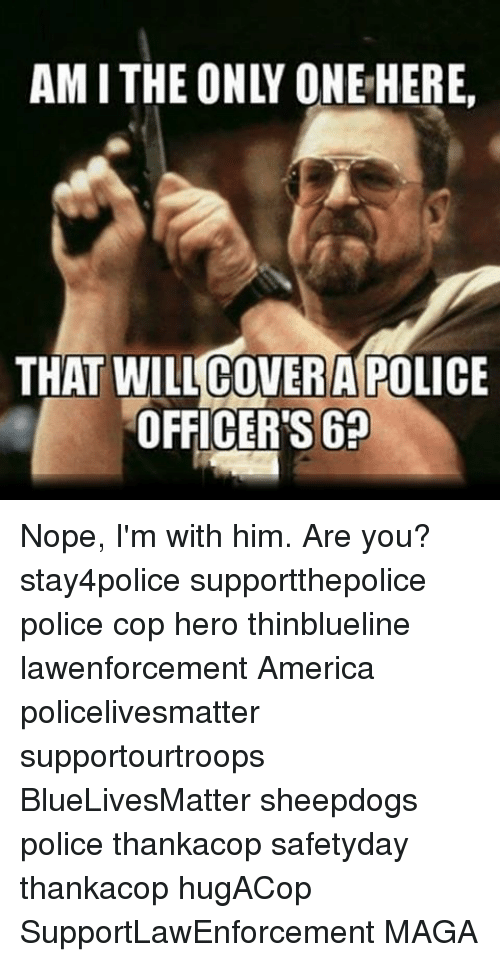 Amith: AMITHE ONLY ONE HERE.  THAT COVER A POLICE  OFFICERS Nope, I'm with him. Are you? stay4police supportthepolice police cop hero thinblueline lawenforcement America policelivesmatter supportourtroops BlueLivesMatter sheepdogs police thankacop safetyday thankacop hugACop SupportLawEnforcement MAGA