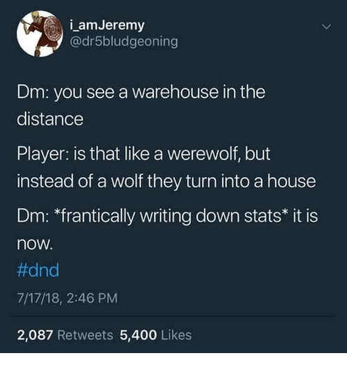 """Warehouse: amJeremy  @dr5bludgeoning  Dm: you see a warehouse in the  distance  Player: is that like a werewolf, but  instead of a wolf they turn into a house  Dm: """"frantically writing down stats* it is  now  #dnd  7/17/18, 2:46 PM  2,087 Retweets 5,400 Likes"""
