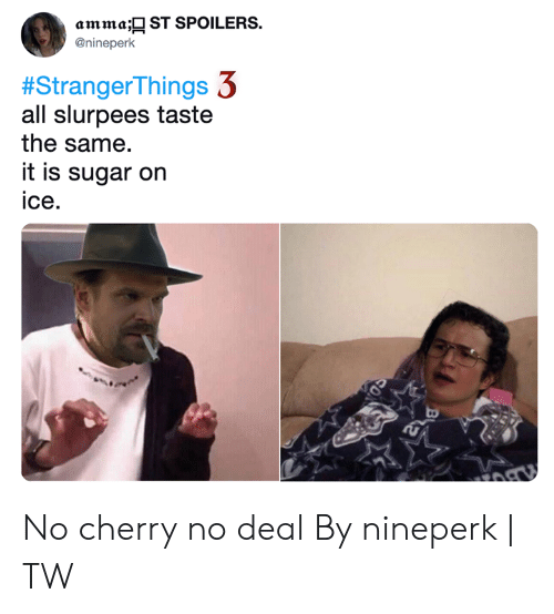 Dank, Sugar, and 🤖: amma; ST SPOILERS  @nineperk  #StrangerThings 3  all slurpees taste  the same.  it is sugar on  ice No cherry no deal  By nineperk | TW