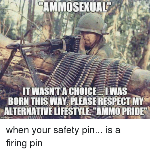 born this way: AMMOSEXUAL  ITWASNTA CHOICE I WAS  BORN THIS WAY PLEASE RESPECT MY  ALTERNATIVE LIFESTYLE AMMO PRIDE when your safety pin... is a firing pin