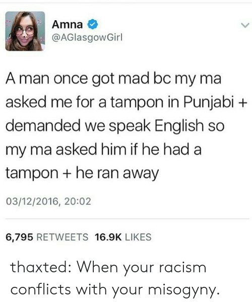 Racism, Tumblr, and Blog: Amna  @AGlasgowGirl  A man once got mad bc my ma  asked me for a tampon in Punjabi +  demanded we speak English so  my ma asked him if he had a  tampon +he ran away  03/12/2016, 20:02  6,795 RETWEETS 16.9K LIKES thaxted: When your racism conflicts with your misogyny.