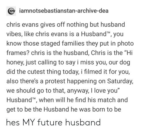 """dea: amnotsebastianstan-archive-dea  chris evans gives off nothing but husband  vibes, like chris evans is a Husband, you  know those staged families they put in photo  frames? chris is the husband, Chris is the """"Hi  honey, just calling to say i miss you, our dog  did the cutest thing today, i filmed it for you,  also there's a protest happening on Saturday,  we should go to that, anyway, love you  Husband, when will he find his match and  get to be the Husband he was born to be  0 hes MY future husband"""