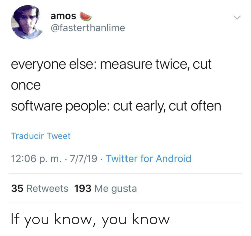 Android, Twitter, and Me Gusta: amos  @fasterthanlime  everyone else: measure twice, cut  once  software people: cut early, cut often  Traducir Tweet  12:06 p. m. 7/7/19 Twitter for Android  35 Retweets 193 Me gusta If you know, you know