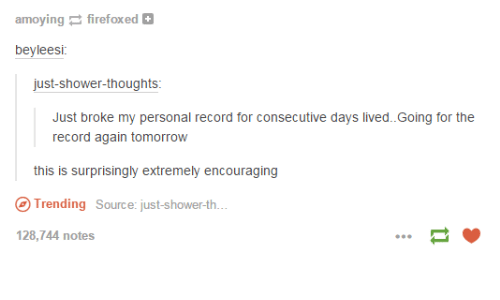 Funny, Shower, and Shower Thoughts: amoying firefoxed  beyleesi  just-shower-thoughts  Just broke my personal record for consecutive days lived.Going for the  record again tomorrow  Trending Source: just-shower-th.  128,744 notes