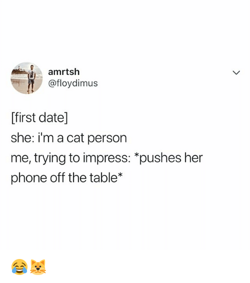 Cat Person: amrtsh  @floydimus  ffirst date]  she: im a cat person  me, trying to impress: *pushes her  phone off the table* 😂🐱