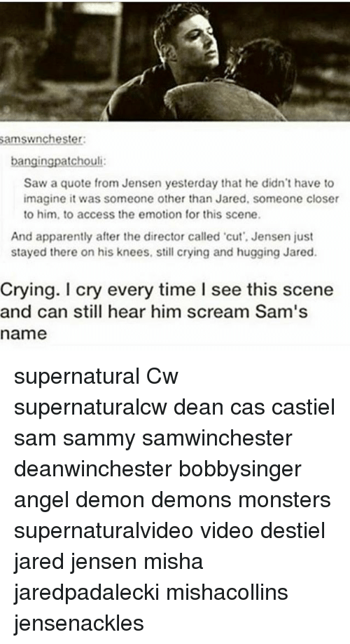 Demonizer: amswnchester  bangingpatchouli  Saw a quote from Jensen yesterday that he didn't have to  imagine it was someone other than Jared, someone closer  to him, to access the emotion for this scene.  And apparently after the director called cut', Jensen just  stayed there on his knees, still crying and hugging Jared.  Crying. I cry every time I see this scene  and can still hear him scream Sam's  name supernatural Cw supernaturalcw dean cas castiel sam sammy samwinchester deanwinchester bobbysinger angel demon demons monsters supernaturalvideo video destiel jared jensen misha jaredpadalecki mishacollins jensenackles