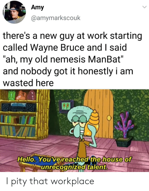 """Hello, SpongeBob, and Work: Amy  @amymarkscouk  there's a new guy at work starting  called Wayne Bruce and I said  """"ah, my old nemesis ManBat""""  and nobody got it honestly i am  wasted here  Hello. You've reached the house of  unrecoghized talent. I pity that workplace"""