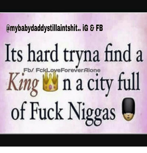 Baby Daddys: amy baby daddy stillaintshit.. iG & FB  Its hard tryna find a  King  FckLoveForeverAlone  full  n a city of Fuck Niggas