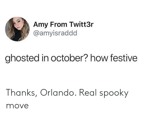 Orlando: Amy From Twitt3r  @amyisraddd  ghosted in october? how festive Thanks, Orlando. Real spooky move