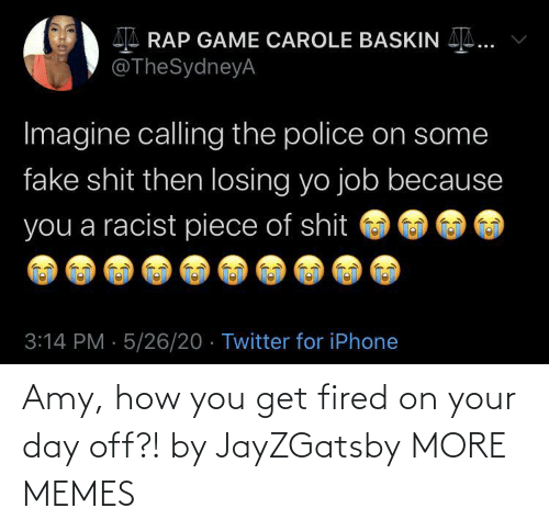 You Get: Amy, how you get fired on your day off?! by JayZGatsby MORE MEMES