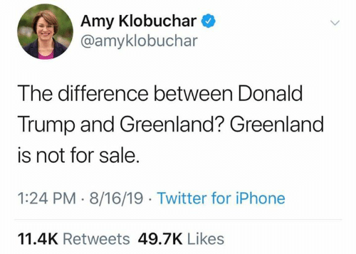 greenland: Amy Klobuchar  @amyklobuchar  The difference between Donald  Trump and Greenland? Greenland  is not for sale.  1:24 PM 8/16/19 Twitter for iPhone  11.4K Retweets 49.7K Likes