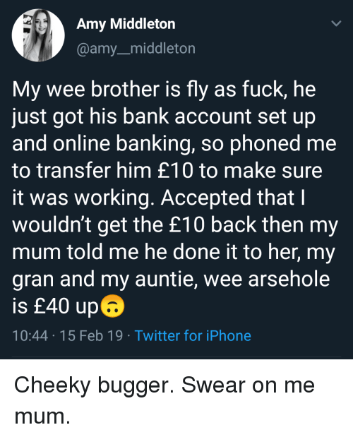 Iphone, Twitter, and Wee: Amy Middleton  @amy_middleton  My wee brother is fly as fuck, he  just got his bank account set up  and online banking, so phoned me  to transfer him £10 to make sure  it was working. Accepted that I  wouldn't get the £10 back then my  mum told me he done it to her, my  gran and my auntie, wee arsehole  is £40 up6  10:44 15 Feb 19 Twitter for iPhone Cheeky bugger. Swear on me mum.
