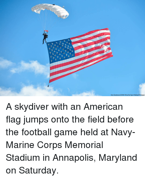 American Flag: Amy Sanderson/ZUMA Wire/Cal Sport Media/AP Images A skydiver with an American flag jumps onto the field before the football game held at Navy-Marine Corps Memorial Stadium in Annapolis, Maryland on Saturday.