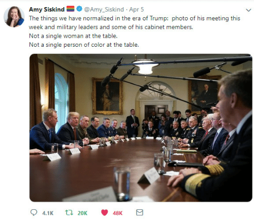 Military, Single, and Table: Amy Siskind@Amy_Siskind Apr 5  week and military leaders and some of his cabinet members  Not a single woman at the table.  Not a single person of color at the table  48K
