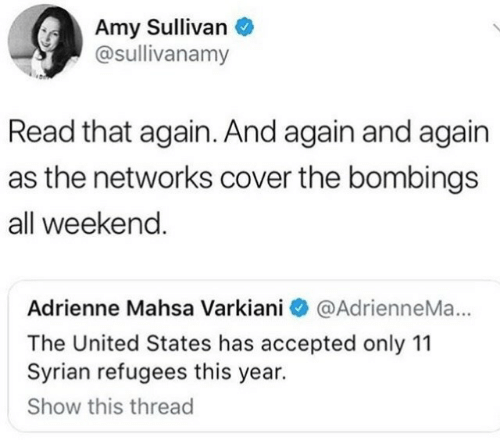 Syrian Refugees: Amy Sullivan  @sullivanamy  Read that again. And again and again  as the networks cover the bombings  all weekend  Adrienne Mahsa Varkiani @AdrienneMa...  The United States has accepted only 11  Syrian refugees this year.  Show this thread