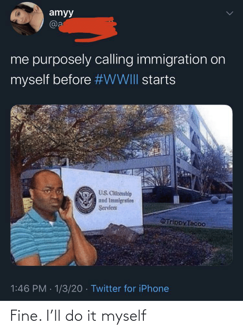 fine: amyy  @a  me purposely calling immigration on  myself before #WWIII starts  US. Citizenship  and Immigration  Services  Trippy Tacoo  1:46 PM · 1/3/20 · Twitter for iPhone Fine. I'll do it myself