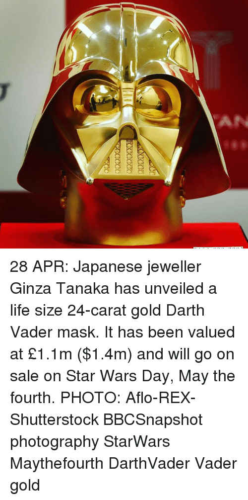 life size: AN 28 APR: Japanese jeweller Ginza Tanaka has unveiled a life size 24-carat gold Darth Vader mask. It has been valued at £1.1m ($1.4m) and will go on sale on Star Wars Day, May the fourth. PHOTO: Aflo-REX-Shutterstock BBCSnapshot photography StarWars Maythefourth DarthVader Vader gold
