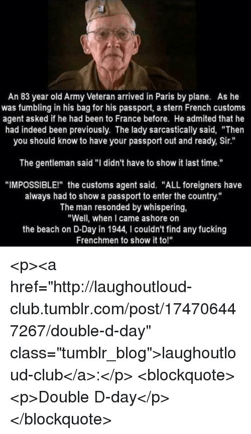 """Club, Fucking, and Tumblr: An 83 year old Army Veteran arrived in Paris by plane. As he  was fumbling in his bag for his passport, a stern French customs  agent asked if he had been to France before. He admited that he  had indeed been previously. The lady sarcastically said, """"Then  you should know to have your passport out and ready, Sir.""""  The gentleman said """"I didn't have to show it last time.""""  """"IMPOSSIBLEI"""" the customs agent said. """"ALL foreigners have  always had to show a passport to enter the country.""""  The man resonded by whispering,  """"Well, when I came ashore on  the beach on D-Day in 1944, I couldn't find any fucking  Frenchmen to show it to!"""" <p><a href=""""http://laughoutloud-club.tumblr.com/post/174706447267/double-d-day"""" class=""""tumblr_blog"""">laughoutloud-club</a>:</p>  <blockquote><p>Double D-day</p></blockquote>"""