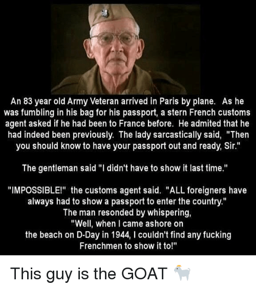 "Fucking, Memes, and Goat: An 83 year old Army Veteran arrived in Paris by plane. As he  was fumbling in his bag for his passport, a stern French customs  agent asked if he had been to France before. He admited that he  had indeed been previously. The lady sarcastically said, ""Then  you should know to have your passport out and ready, Sir.""  The gentleman said ""I didn't have to show it last time.""  ""IMPOSSIBLE!"" the customs agent said. ""ALL foreigners have  always had to show a passport to enter the country.""  The man resonded by whispering,  ""Well, when I came ashore on  the beach on D-Day in 1944, I couldn't find any fucking  Frenchmen to show it to!"" This guy is the GOAT 🐐"