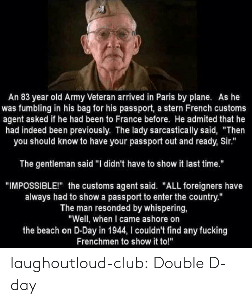 """Club, Fucking, and Tumblr: An 83 year old Army Veteran arrived in Paris by plane. As he  was fumbling in his bag for his passport, a stern French customs  agent asked if he had been to France before. He admited that he  had indeed been previously. The lady sarcastically said, """"Then  you should know to have your passport out and ready, Sir.""""  The gentleman said """"I didn't have to show it last time.""""  """"IMPOSSIBLEI"""" the customs agent said. """"ALL foreigners have  always had to show a passport to enter the country.""""  The man resonded by whispering,  """"Well, when I came ashore on  the beach on D-Day in 1944, I couldn't find any fucking  Frenchmen to show it to!"""" laughoutloud-club:  Double D-day"""