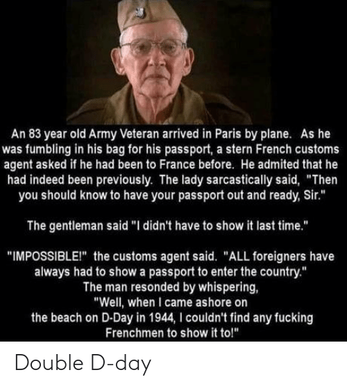 """Fucking, Army, and Beach: An 83 year old Army Veteran arrived in Paris by plane. As he  was fumbling in his bag for his passport, a stern French customs  agent asked if he had been to France before. He admited that he  had indeed been previously. The lady sarcastically said, """"Then  you should know to have your passport out and ready, Sir.""""  The gentleman said """"I didn't have to show it last time.""""  """"IMPOSSIBLEI"""" the customs agent said. """"ALL foreigners have  always had to show a passport to enter the country.""""  The man resonded by whispering,  """"Well, when I came ashore on  the beach on D-Day in 1944, I couldn't find any fucking  Frenchmen to show it to!"""" Double D-day"""