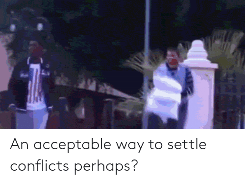 perhaps: An acceptable way to settle conflicts perhaps?