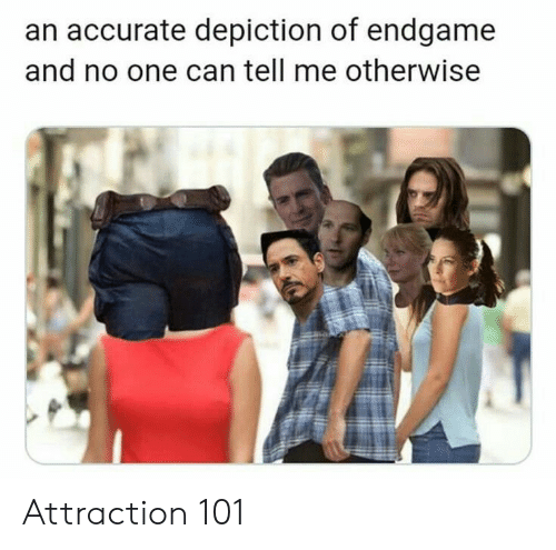 Attraction: an accurate depiction of endgame  and no one can tell me otherwise Attraction 101