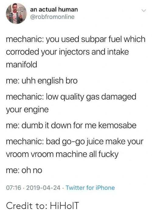 Bad, Dumb, and Iphone: an actual human  @robfromonline  mechanic: you used subpar fuel which  corroded your injectors and intake  manifold  me: uhh english bro  mechanic: low quality gas damaged  your engine  me: dumb it down for me kemosabe  mechanic: bad go-go juice make your  vroom vroom machine all fucky  me: oh no  07:16 2019-04-24 Twitter for iPhone Credit to: HiHolT